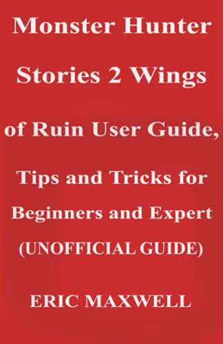 Monster Hunter Stories 2 Wings of Ruin User Guide, Tips and Tricks for Beginners and Expert (UNOFFICIAL GUIDE): Beginner to Expert Guide That Helps You to Derive Maximum Pleasure