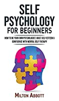 SELF PSYCHOLOGY for Beginners: Built Self-Esteem and Confidence with Mental Self-Therapy! Anxiety Relief and Stress Management Self-Help! How to Be Your Own Psychologist, End Self-Sabotaging Thoughts
