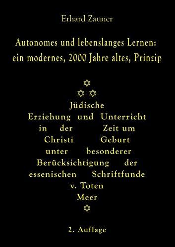 Autonomes und lebenslanges Lernen: ein modernes, 2000 Jahre altes, Prinzip: Jüdische Erziehung und Unterricht in der Zeit um Christi Geburt unter ... der essenischen Schriftfunde vom Toten Meer