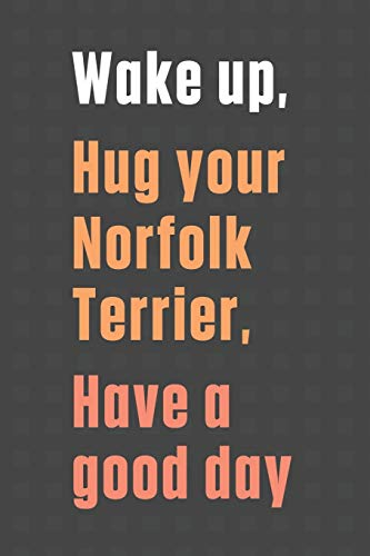Wake up, Hug your Norfolk Terrier, Have a good day: For Norfolk Terrier Dog Fans