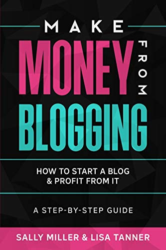 Make Money From Blogging: How To Start A Blog & Profit From It: A Step-By-Step Guide