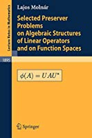 Selected Preserver Problems on Algebraic Structures of Linear Operators and on Function Spaces (Lecture Notes in Mathematics)