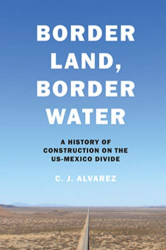 Border Land, Border Water: A History of Construction on the US-Mexico Divide