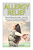 Allergy Relief: Natural Allergy Remedies – Now You Can Cure Your Seasonal Allergies for Ultimate and Permanent Relief