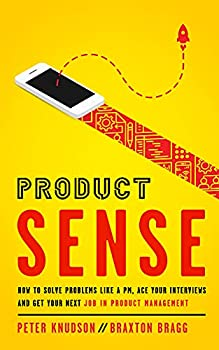 Product Sense  How to Solve Problems Like a PM Ace Your Interviews and Get Your Next Job in Product Management