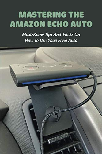 Mastering The Amazon Echo Auto: Must-Know Tips And Tricks On How To Use Your Echo Auto: Multimedia Technology Book