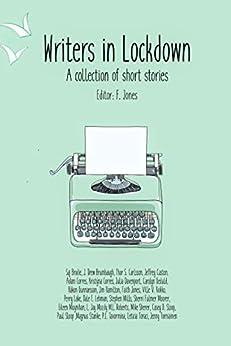 Writers in Lockdown: A collection of short stories by [Faith Jones, J. Drew Brumbaugh, Jeffrey Caston, Adam Corres, Kristyna Corres, Carolyn Geduld, Hakon Gunnarsson, Perry Lake, M. L. Roberts, Dale Lehman]