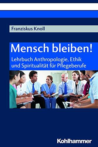 Mensch bleiben!: Lehrbuch Anthropologie, Ethik und Spiritualität für Pflegeberufe