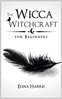 The Wicca Witchcraft for Beginners: The Ultimate guide to Witchcraft Religion. Learn all secrets of Wiccan Magic, Rituals and Spells. Start the Journey to Become a Wiccan