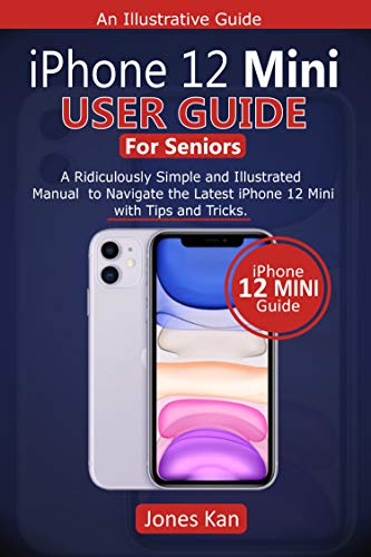 iPhone 12 Mini User Guide for Seniors: A Ridiculously Simple and Illustrated Manual to Navigate the Latest iPhone 12 Mini with Tips & Tricks