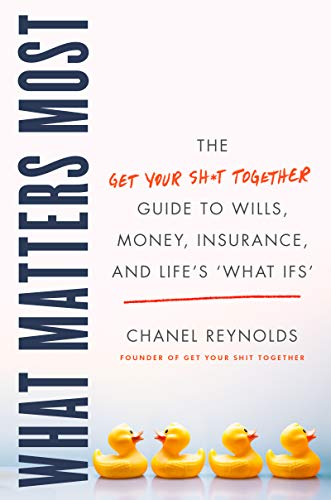 What Matters Most: The Get Your Shit Together Guide to Wills, Money, Insurance, and Life's 'What-ifs'