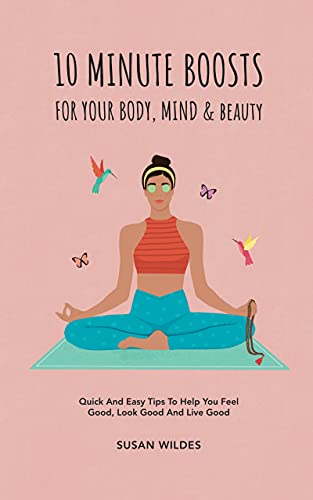 10 MINUTE BOOSTS FOR YOUR BODY, MIND & BEAUTY: Quick And Easy Tips To Help You Feel Good, Look Good And Live Good