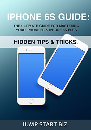 IPhone 6S Guide: The Ultimate Guide For Mastering Your iPhone 6S & iPhone 6S Plus (Small Business Management for Entrepreneurs Book 2) (English Edition)