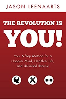 The Revolution Is You!: Your 6-Step Method for a Happier Mind, Healthier Life and Unlimited Results! by [Jason Leenaarts]