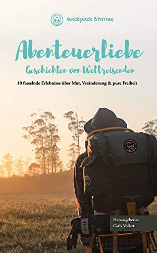 Abenteuerliebe – Geschichten von Weltreisenden: 10 fesselnde Erlebnisse über Mut, Veränderung & pure Freiheit (Nord-& Südamerika, Europa, Afrika, Hitchhiken, Wandern, Vanlife & Backpacking)