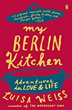 My Berlin Kitchen: A Love Story (with Recipes) by Luisa Weiss (2013-08-27)