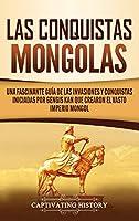 Las Conquistas Mongolas: Una Fascinante Guía de las Invasiones y Conquistas Iniciadas por Gengis Kan Que Crearon el Vasto Imperio Mongol