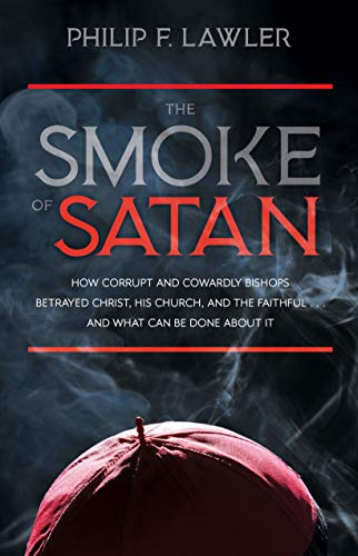 The Smoke of Satan: How Corrupt and Cowardly Bishops Betrayed Christ, His Church, and the Faithful . . . and What Can Be Done About It by [Philip F. Lawler]
