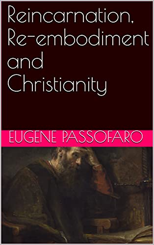 Reincarnation, Re-embodiment, and Christianity (The Philosophy of Christianity Book 2) by [Eugene Passofaro]