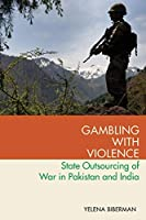 Gambling With Violence: State Outsourcing of War in Pakistan and India (Modern South Asia)