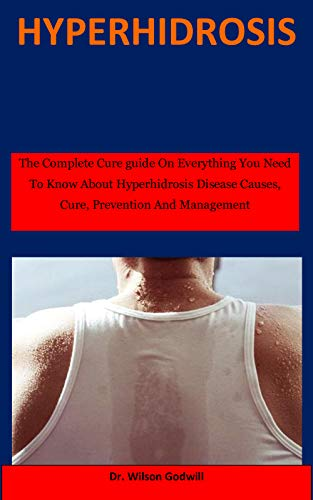 Hyperhidrosis: The Complete Cure guide On Everything You Need To Know About Hyperhidrosis Disease Causes, Cure, Prevention And Management