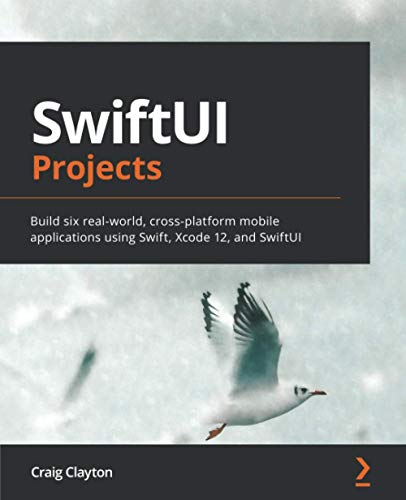 SwiftUI Projects: Build six real-world, cross-platform mobile applications using Swift, Xcode 12, and SwiftUI: Build six real-world cross-platform mobile applications using SwiftUI from scratch
