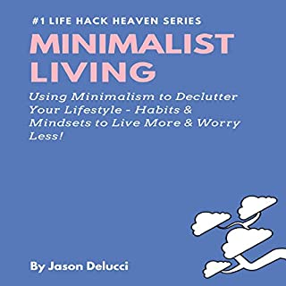 Minimalist Living: Using Minimalism to Declutter Your Lifestyle - Habits & Mindsets to Live More & Worry Less! cover art