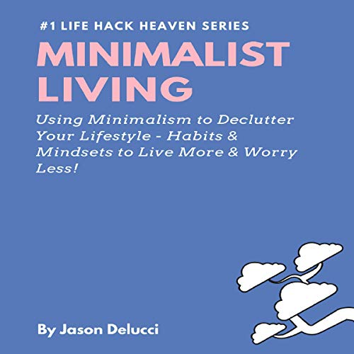 Minimalist Living: Using Minimalism to Declutter Your Lifestyle - Habits & Mindsets to Live More & Worry Less! audiobook cover art