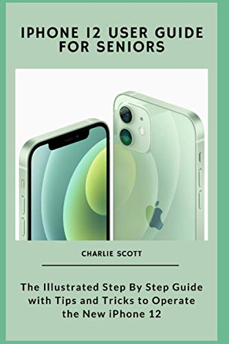 iPhone 12 User Guide for Seniors: The Illustrated Step By Step Guide with Tips and Tricks to Operate the New iPhone 12