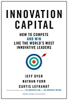 Innovation Capital: How to Compete--and Win--Like the World's Most Innovative Leaders