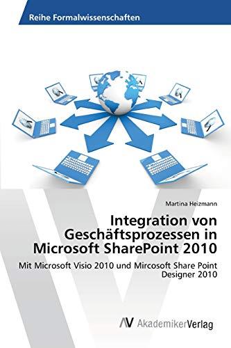 Integration von Geschäftsprozessen in Microsoft SharePoint 2010: Mit Microsoft Visio 2010 und Mircosoft Share Point Designer 2010