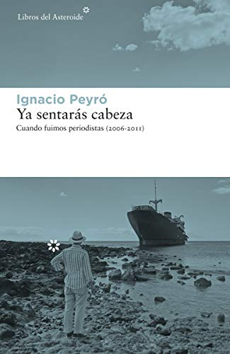 Ya sentarás cabeza: Cuando fuimos periodistas (2006-2011): 243 (Libros del Asteroide)