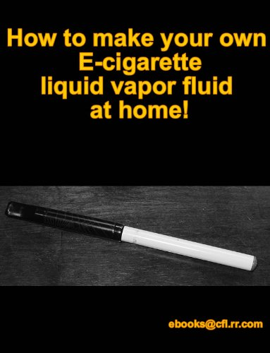 How to make your own Ecig Ecigarette Liquid fluid vapor at home! (English Edition)