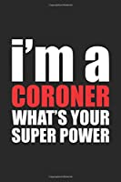 I'm a CORONER What's Your Super Power?: Funny Coroner Gift: Blank lined journal that makes a perfect Coroner's Appreciation Gift Notebook | 6 x 9, Soft Cover, Matte Finish.