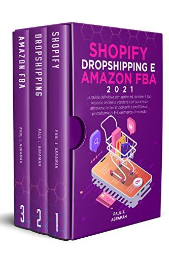 SHOPIFY, DROPSHIPPING E AMAZON FBA 2021: La guida definitiva per aprire ed avviare il tuo negozio on line e vendere con successo attraverso le più importanti e profittevoli piattaforme di E-Commerce