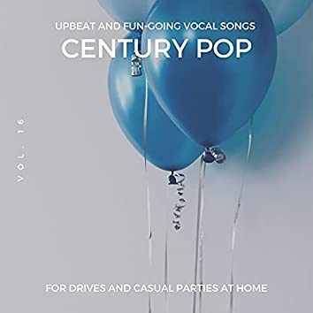 Century Pop - Upbeat And Fun-Going Vocal Songs For Drives And Casual Parties At Home, Vol. 16