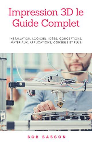 Impression 3D le Guide Complet: Installation, logiciel, idées, conceptions, matériaux, applications, conseils et plus
