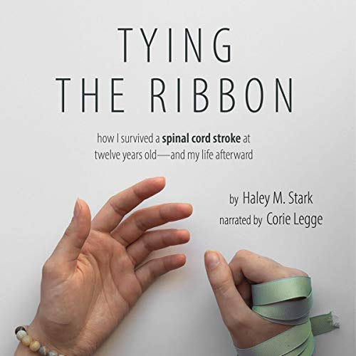 Tying the Ribbon: How I Survived a Spinal Cord Stroke and My Life Afterward                   By:                                                                                                                                 Haley Marie Stark                               Narrated by:                                                                                                                                 Corrie Legge                      Length: 3 hrs and 4 mins     1 rating     Overall 5.0