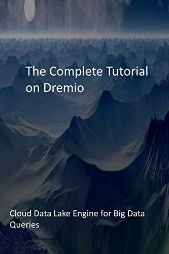 The Complete Tutorial on Dremio: Cloud Data Lake Engine for Big Data Queries (English Edition)