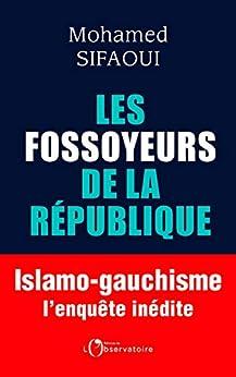 Les Fossoyeurs de la République. Islamo-gauchisme : l'enquête inédite par [Mohamed Sifaoui]