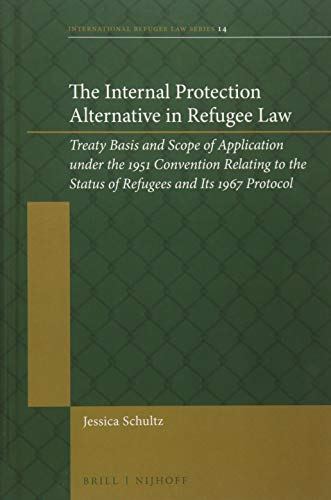 The Internal Protection Alternative in Refugee Law: Treaty Basis and Scope of Application Under the 1951 Convention Relating to the Status of ... Protocol (International Refugee Law, Band 14)