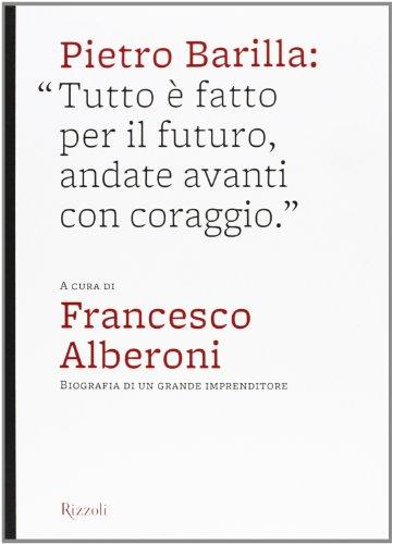 Pietro Barilla: «Tutto è fatto per il futuro, andate avanti con coraggio». Ediz. illustrata