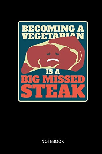 Becoming A Vegetarian Is A Big Missed Steak Notebook: Notebook for grill master, grill fans, cooks