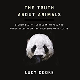 The Truth About Animals     Stoned Sloths, Lovelorn Hippos, and Other Tales from the Wild Side of Wildlife              Written by:                                                                                                                                 Lucy Cooke                               Narrated by:                                                                                                                                 Lucy Cooke                      Length: 10 hrs and 28 mins     2 ratings     Overall 4.5