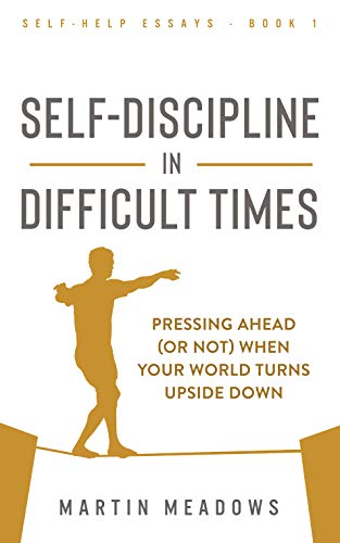 Self-Discipline in Difficult Times: Pressing Ahead (or Not) When Your World Turns Upside Down (Self-Help Essays Book 1) (English Edition)