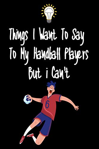 Things I want To Say To My Handball Players But I Can't: Great Gift For An Amazing Handball Coach and Handball Coaching Equipment Handball Journal