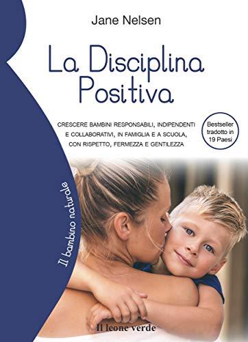 La Disciplina Positiva: Crescere bambini responsabili, indipendenti e collaborativi, in famiglia e a scuola, con rispetto, fermezza e gentilezza (Il bambino naturale Vol. 76) (Italian Edition)