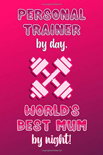 Personal Trainer by day, World's Best Mum by night!: Personalised Notebook | Mother's Day Gifts for Personal Trainers | A Cute Paperback Journal Diary for Fitness or Exercise Professionals