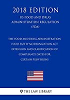 The Food and Drug Administration Food Safety Modernization Act - Extension and Clarification of Compliance Dates for Certain Provisions (US Food and Drug Administration Regulation) (FDA) (2018 Edition)