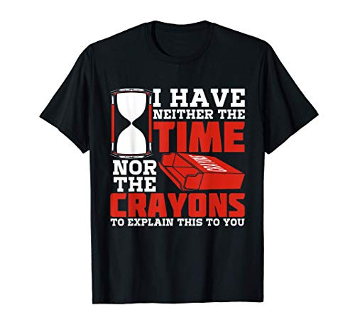 I Have Neither Time Nor The Crayons To Explain This To You T-Shirt